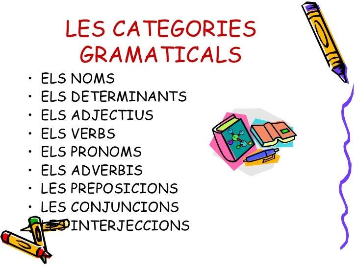 LES CATEGORIES GRAMATICALS <ul><li>ELS NOMS </li></ul><ul><li>ELS DETERMINANTS </li></ul><ul><li>ELS ADJECTIUS </li></ul><...