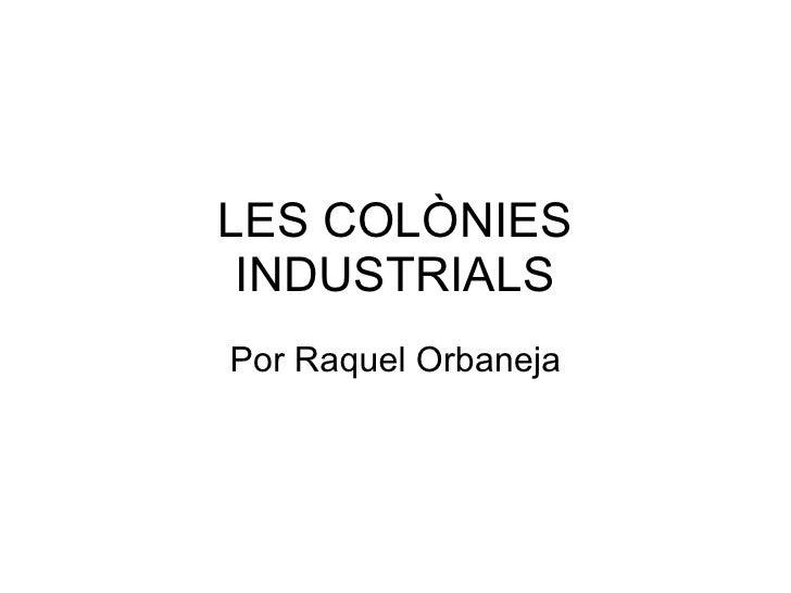 LES COLÒNIES INDUSTRIALS Por Raquel Orbaneja