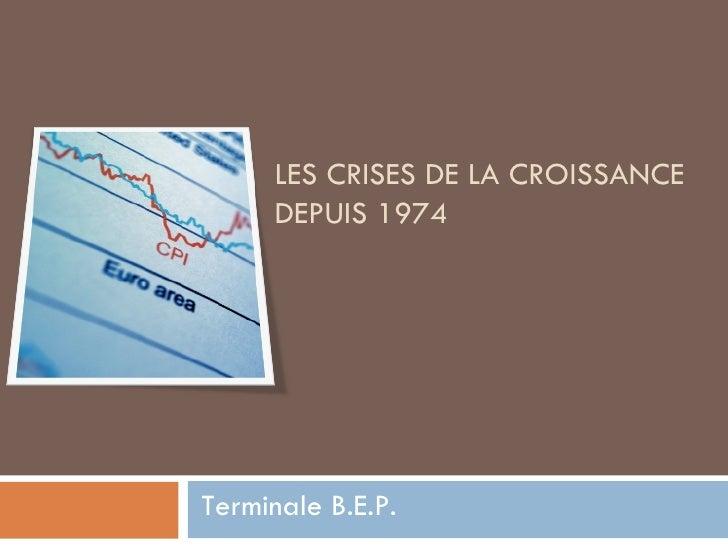 LES CRISES DE LA CROISSANCE DEPUIS 1974 Terminale B.E.P.