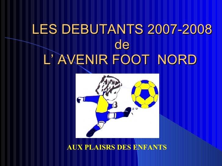 LES DEBUTANTS 2007-2008 de L' AVENIR FOOT  NORD  AUX PLAISRS DES ENFANTS
