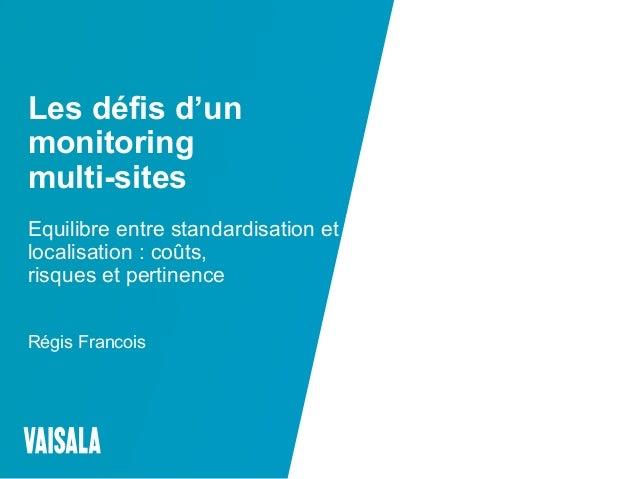 © Vaisala Les défis d'un monitoring multi-sites Equilibre entre standardisation et localisation : coûts, risques et pertin...