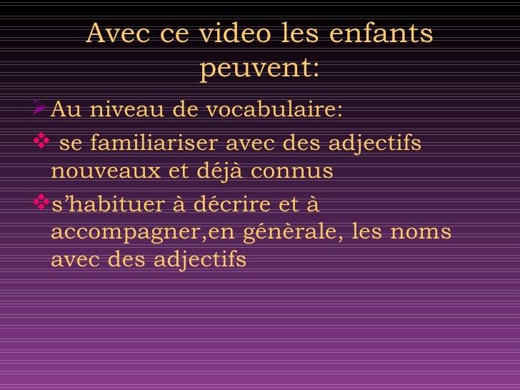 Avec ce video les enfants peuvent: <ul><li>Au niveau de vocabulaire: </li></ul><ul><li>se familiariser avec des adjectifs ...