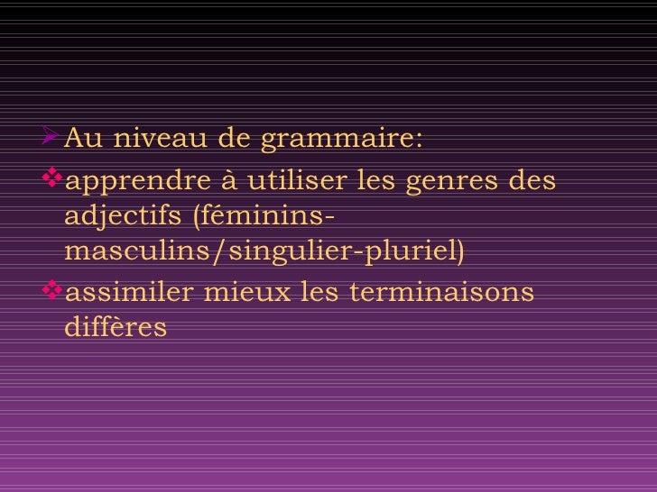 <ul><li>Au niveau de grammaire: </li></ul><ul><li>apprendre  à  utiliser les genres des adjectifs (f é minins-masculins/si...