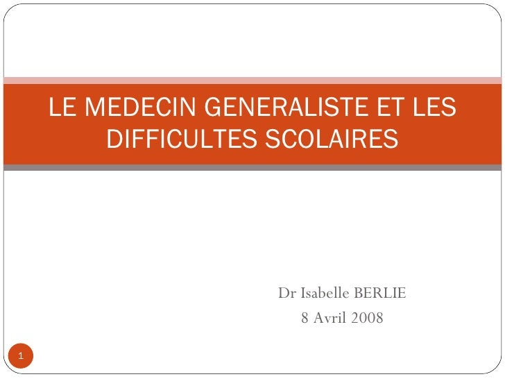 Dr Isabelle BERLIE 8 Avril 2008 LE MEDECIN GENERALISTE ET LES DIFFICULTES SCOLAIRES