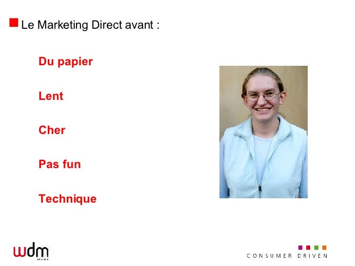 Le Marketing Direct avant : <ul><li>Du papier </li></ul><ul><li>Lent </li></ul><ul><li>Cher </li></ul><ul><li>Pas fun </li...