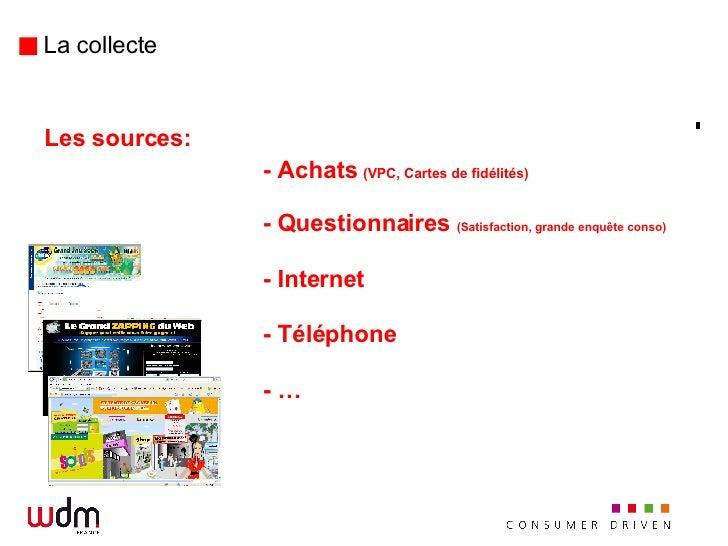 La collecte <ul><li>Les sources: </li></ul><ul><li>- Achats  (VPC, Cartes de fidélités) </li></ul><ul><li>- Questionnaires...