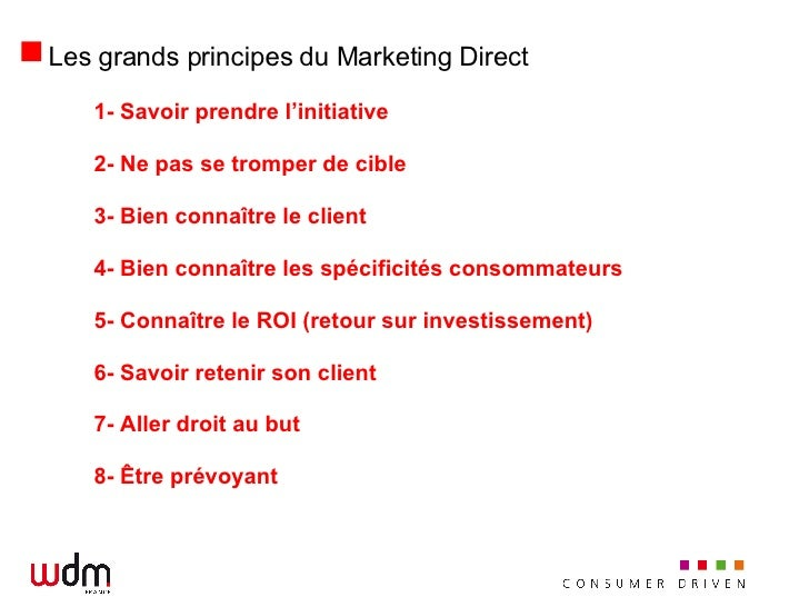 Les grands principes du Marketing Direct <ul><li>1- Savoir prendre l'initiative </li></ul><ul><li>2- Ne pas se tromper de ...