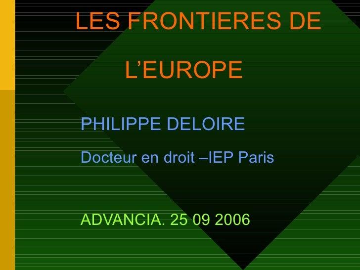LES FRONTIERES DE    L'EUROPE  PHILIPPE DELOIRE   Docteur en droit –IEP Paris   ADVANCIA. 25 09 2006