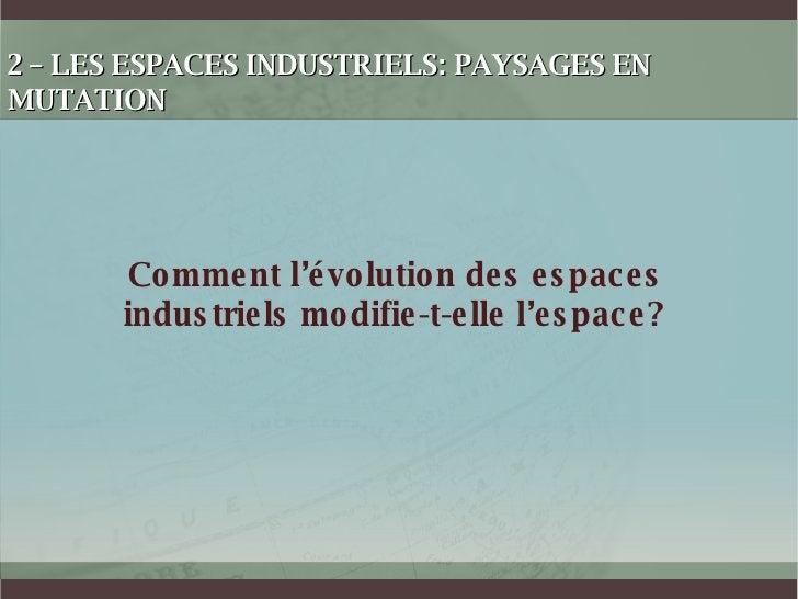 2 – LES ESPACES INDUSTRIELS: PAYSAGES EN MUTATION Comment l'évolution des espaces industriels modifie-t-elle l'espace?