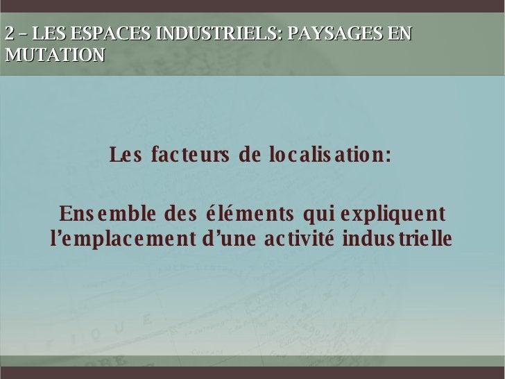 2 – LES ESPACES INDUSTRIELS: PAYSAGES EN MUTATION Les facteurs de localisation: Ensemble des éléments qui expliquent l'emp...