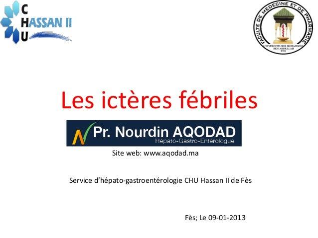 Les ictères fébriles            Site web: www.aqodad.maService d'hépato-gastroentérologie CHU Hassan II de Fès            ...