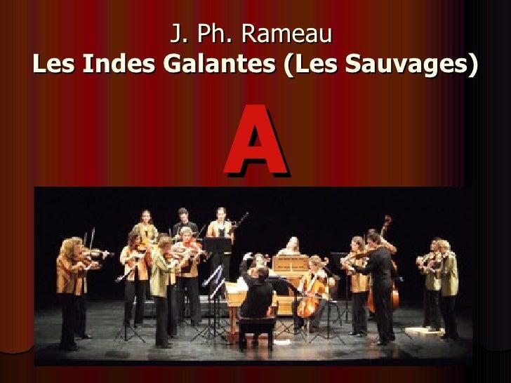 J. Ph. Rameau   Les Indes Galantes (Les Sauvages) <ul><li>A </li></ul>