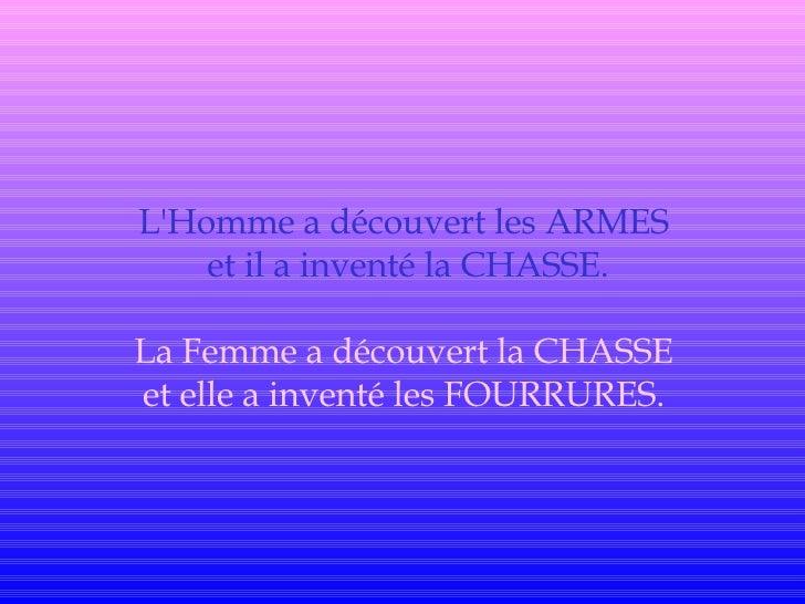 L'Homme a découvert les ARMES  et il a inventé la CHASSE. La Femme a découvert la CHASSE  et elle a inventé les FOURRURES.