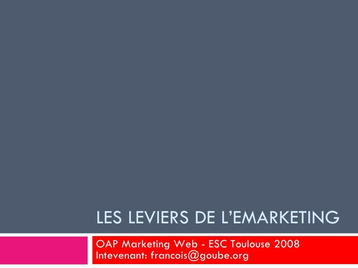 LES LEVIERS DE L'EMARKETING OAP Marketing Web - ESC Toulouse 2008 Intevenant: francois@goube.org