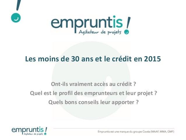 Les moins de 30 ans et le crédit en 2015 Ont-ils vraiment accès au crédit ? Quel est le profil des emprunteurs et leur pro...