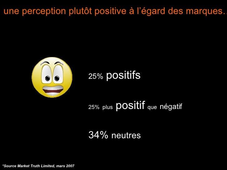 une perception plutôt positive à l'égard des marques… *Source Market Truth Limited, mars 2007 <ul><ul><li>25%   positifs <...