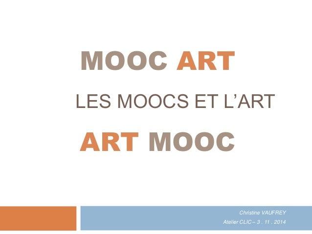 LES MOOCS ET L'ART Christine VAUFREY Atelier CLIC – 3 . 11 . 2014 MOOC ART ART MOOC