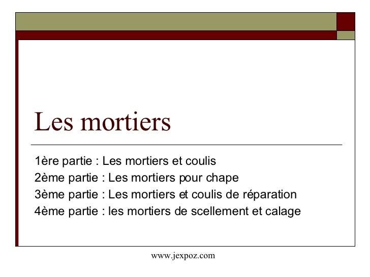 Les mortiers 1ère partie : Les mortiers et coulis 2ème partie : Les mortiers pour chape 3ème partie : Les mortiers et coul...
