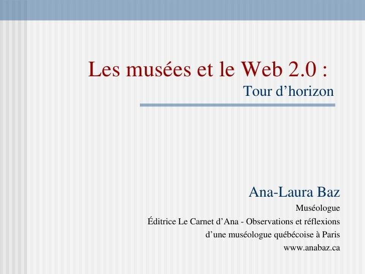 Les musées et le Web 2.0 :   Tour d'horizon Ana-Laura Baz Muséologue Éditrice Le Carnet d'Ana - Observations et réflexions...
