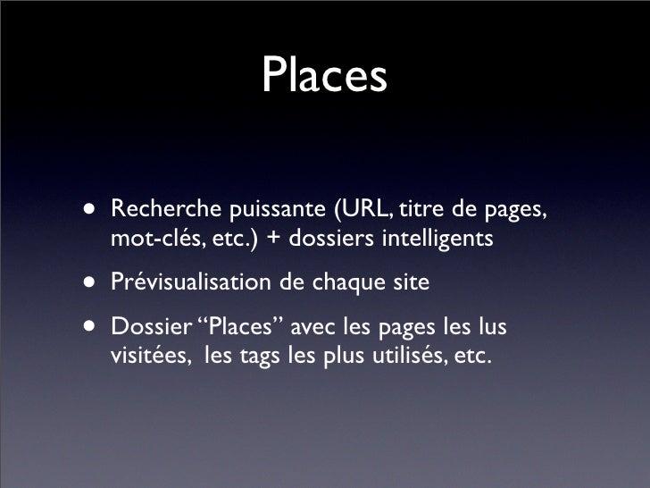 Places  • Recherche puissante (URL, titre de pages,   mot-clés, etc.) + dossiers intelligents • Prévisualisation de chaque...