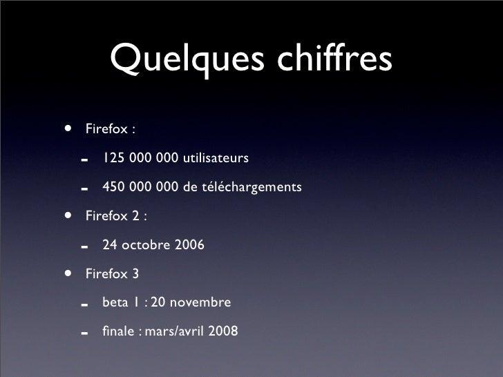 Quelques chiffres •   Firefox :      -   125 000 000 utilisateurs      -   450 000 000 de téléchargements  •   Firefox 2 :...