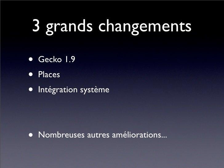 3 grands changements • Gecko 1.9 • Places • Intégration système  • Nombreuses autres améliorations...