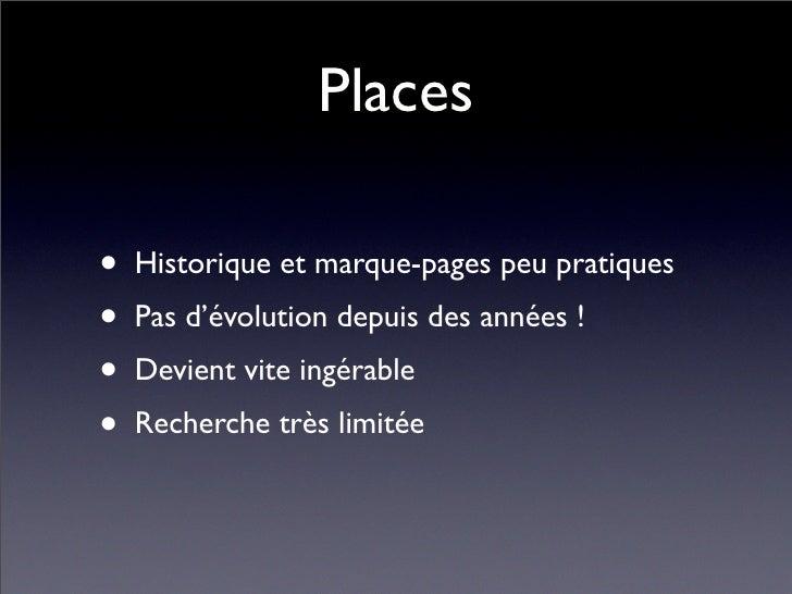 Places  • Historique et marque-pages peu pratiques • Pas d'évolution depuis des années ! • Devient vite ingérable • Recher...