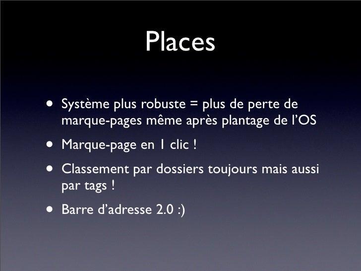 Places  • Système plus robuste = plus de perte de   marque-pages même après plantage de l'OS • Marque-page en 1 clic ! • C...