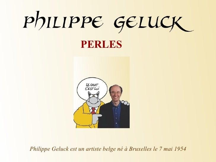 PERLES Philippe Geluck est un artiste belge né à Bruxelles le 7 mai 1954
