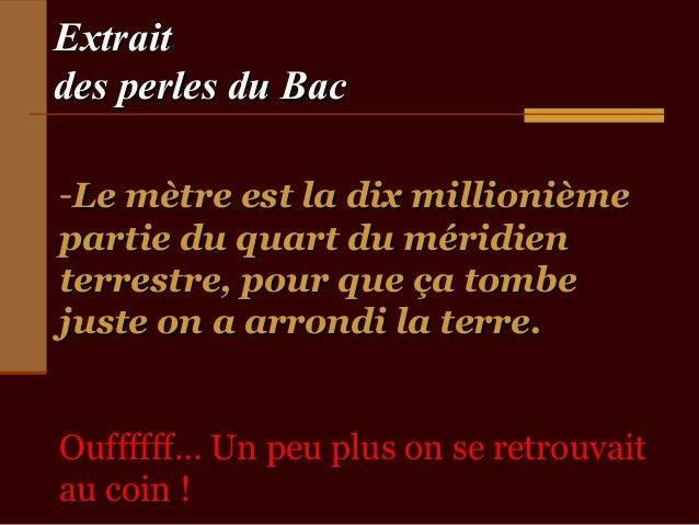 Extraitdes perles du Bac-Le mètre est la dix millionièmepartie du quart du méridienterrestre, pour que ça tombejuste on a ...