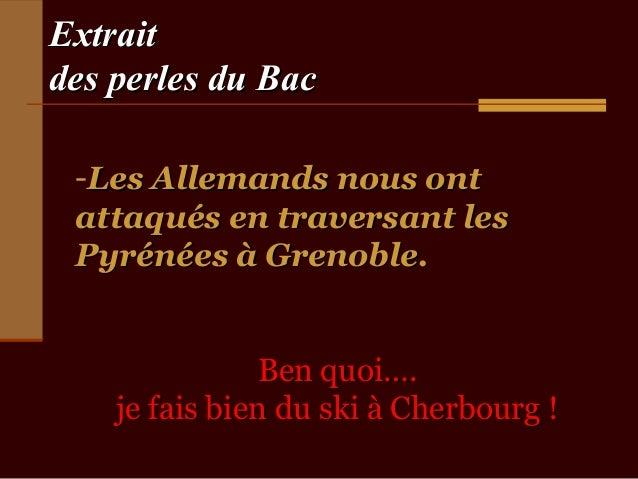 Extraitdes perles du Bac -Les Allemands nous ont attaqués en traversant les Pyrénées à Grenoble.                Ben quoi…....