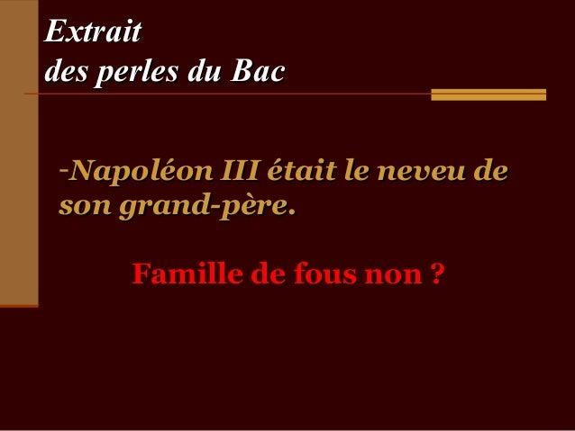 Extraitdes perles du Bac -Napoléon III était le neveu de son grand-père.      Famille de fous non ?