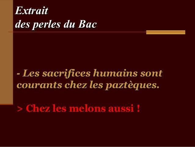 Extraitdes perles du Bac- Les sacrifices humains sontcourants chez les paztèques.> Chez les melons aussi !