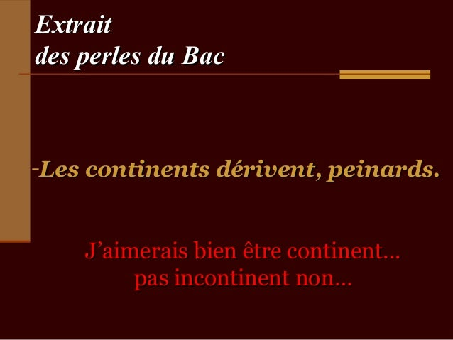 Extraitdes perles du Bac-Les continents dérivent, peinards.    J'aimerais bien être continent...         pas incontinent n...