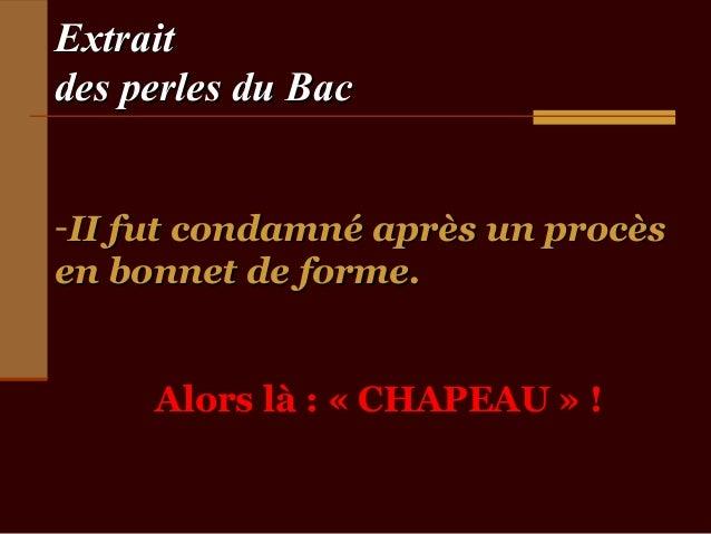 Extraitdes perles du Bac-II fut condamné après un procèsen bonnet de forme.     Alors là : « CHAPEAU » !