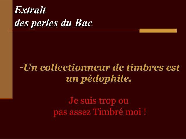 Extraitdes perles du Bac -Un collectionneur de timbres est           un pédophile.            Je suis trop ou        pas a...