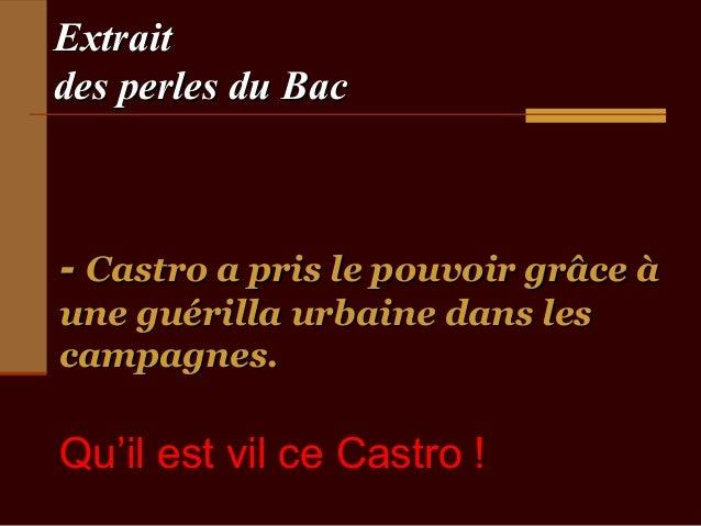 Extraitdes perles du Bac- Castro a pris le pouvoir grâce àune guérilla urbaine dans lescampagnes.Qu'il est vil ce Castro !