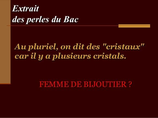 """Extraitdes perles du BacAu pluriel, on dit des """"cristaux""""car il y a plusieurs cristals.      FEMME DE BIJOUTIER ?"""