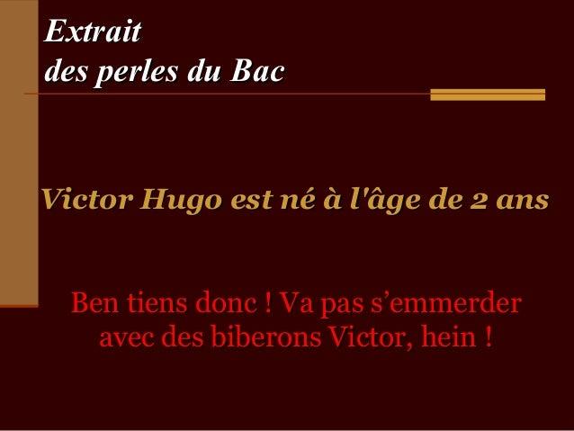 Extraitdes perles du BacVictor Hugo est né à lâge de 2 ans  Ben tiens donc ! Va pas s'emmerder    avec des biberons Victor...