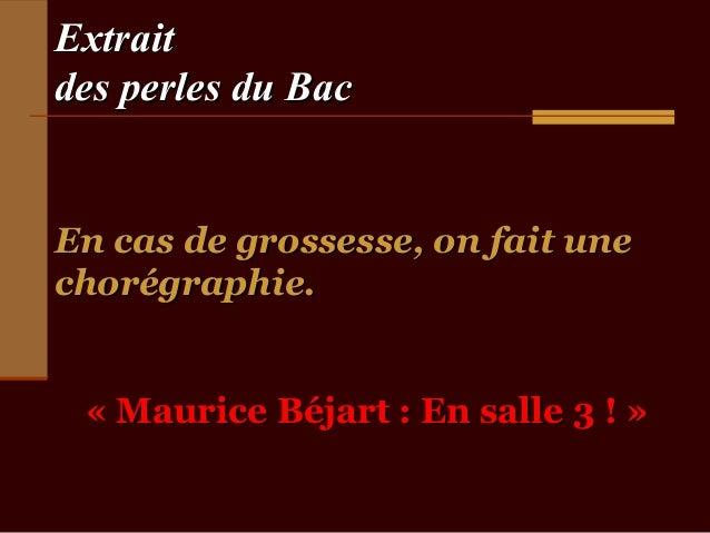 Extraitdes perles du BacEn cas de grossesse, on fait unechorégraphie. « Maurice Béjart : En salle 3 ! »