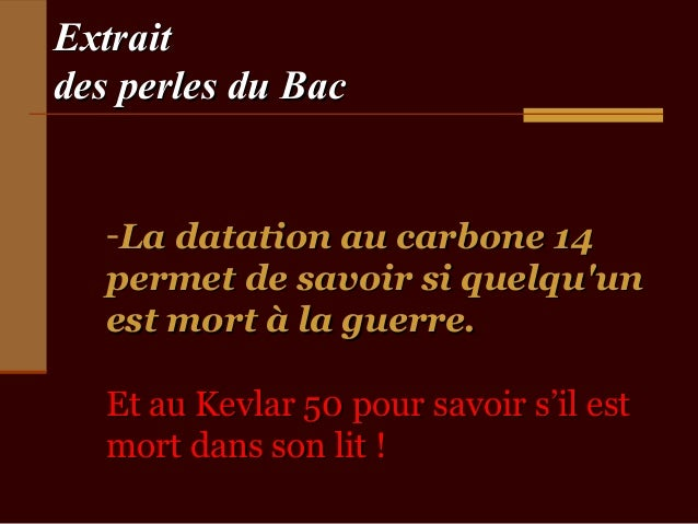 Extraitdes perles du Bac   -La datation au carbone 14   permet de savoir si quelquun   est mort à la guerre.   Et au Kevla...