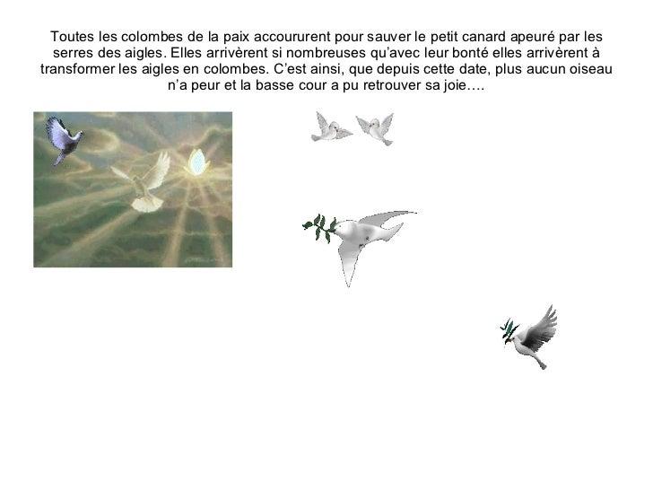 Toutes les colombes de la paix accoururent pour sauver le petit canard apeuré par les serres des aigles. Elles arrivèrent ...