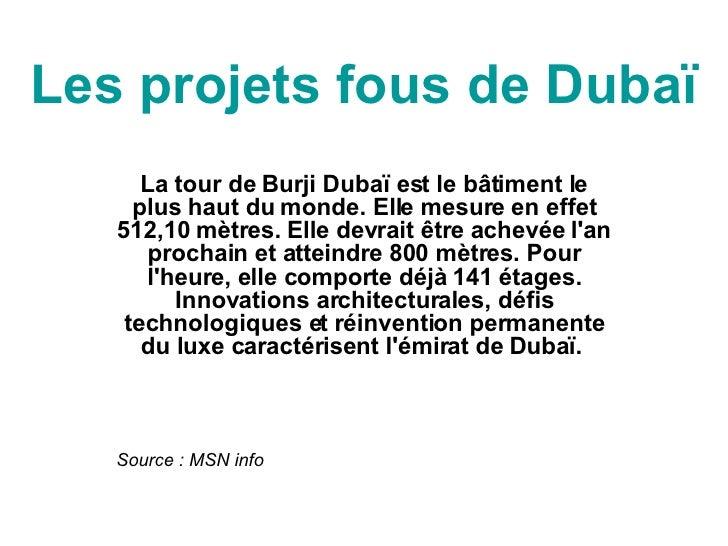 Les projets fous de Dubaï La tour de Burji Dubaï est le bâtiment le plus haut du monde. Elle mesure en effet 512,10 mètres...