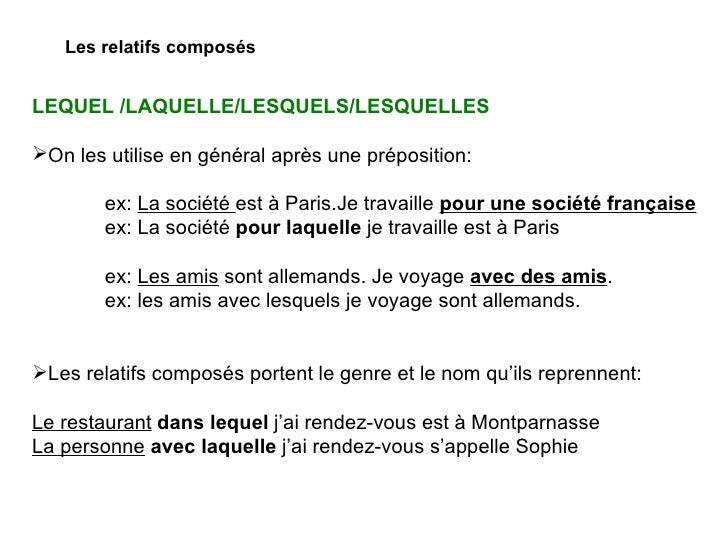 Les relatifs composés <ul><li>LEQUEL /LAQUELLE/LESQUELS/LESQUELLES </li></ul><ul><li>On les utilise en général après une p...