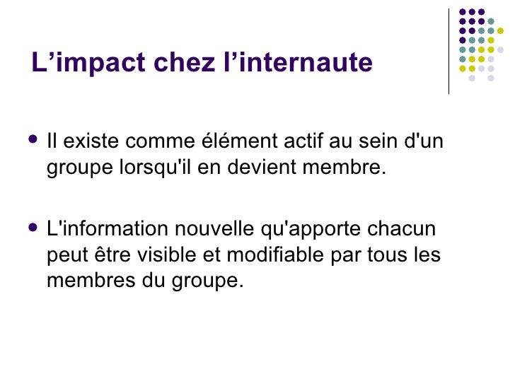 L'impact chez l'internaute <ul><li>Il existe comme élément actif au sein d'un groupe lorsqu'il en devient membre.  </li></...