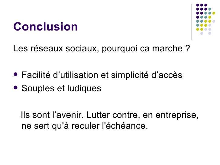 Conclusion <ul><li>Les réseaux sociaux, pourquoi ca marche ? </li></ul><ul><li>Facilité d'utilisation et simplicité d'accè...