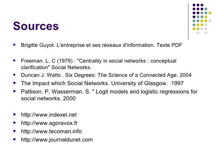 Sources <ul><li>Brigitte Guyot. L'entreprise et ses réseaux d'information. Texte PDF </li></ul><ul><li>Freeman. L. C (1979...
