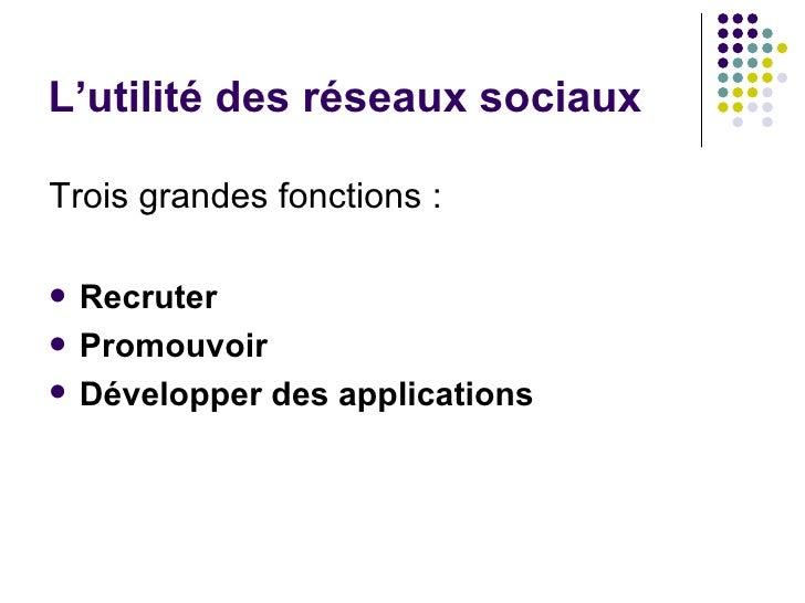 L'utilité des réseaux sociaux <ul><li>Trois grandes fonctions : </li></ul><ul><li>Recruter   </li></ul><ul><li>Promouvoir ...