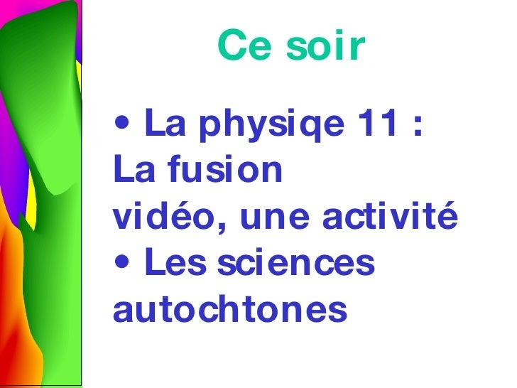 Ce soir •  La physiqe 11 : La fusion vid éo, une activité • Les sciences autochtones