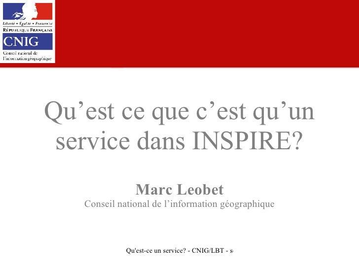 Qu'est ce que c'est qu'un service dans INSPIRE? Marc Leobet Conseil national de l'information géographique